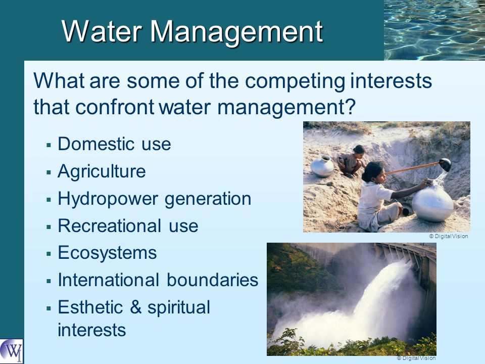 Water Management   Domestic use   Agriculture   Hydropower generation   Recreational use   Ecosystems   International boundaries   Esthetic & spiritual interests What are some of the competing interests that confront water management.