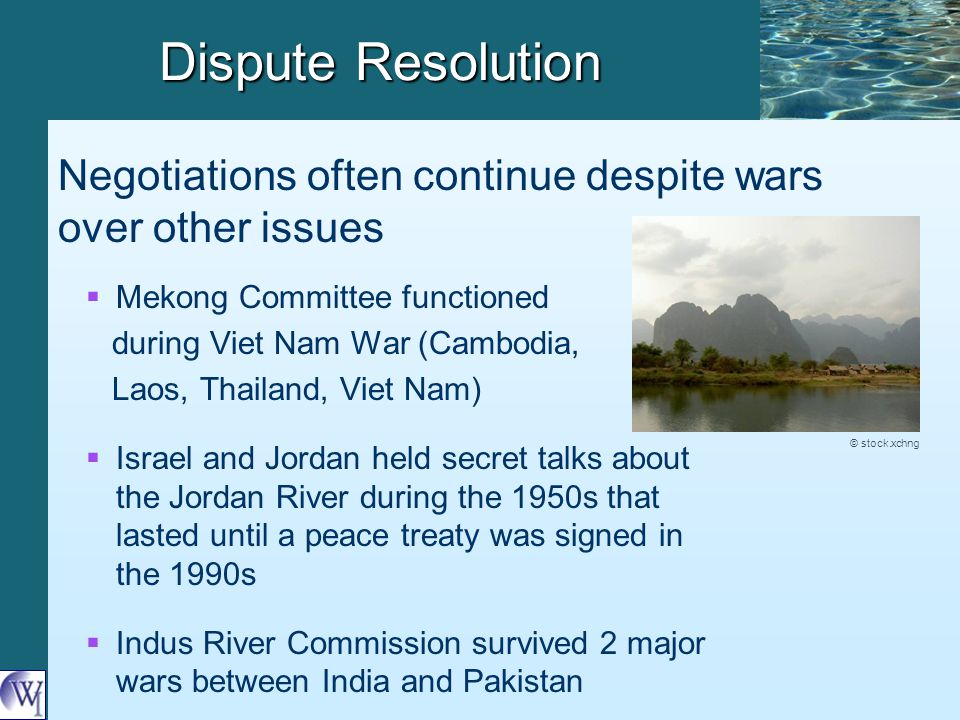 Dispute Resolution   Mekong Committee functioned during Viet Nam War (Cambodia, Laos, Thailand, Viet Nam)   Israel and Jordan held secret talks about the Jordan River during the 1950s that lasted until a peace treaty was signed in the 1990s   Indus River Commission survived 2 major wars between India and Pakistan Negotiations often continue despite wars over other issues © stock.xchng