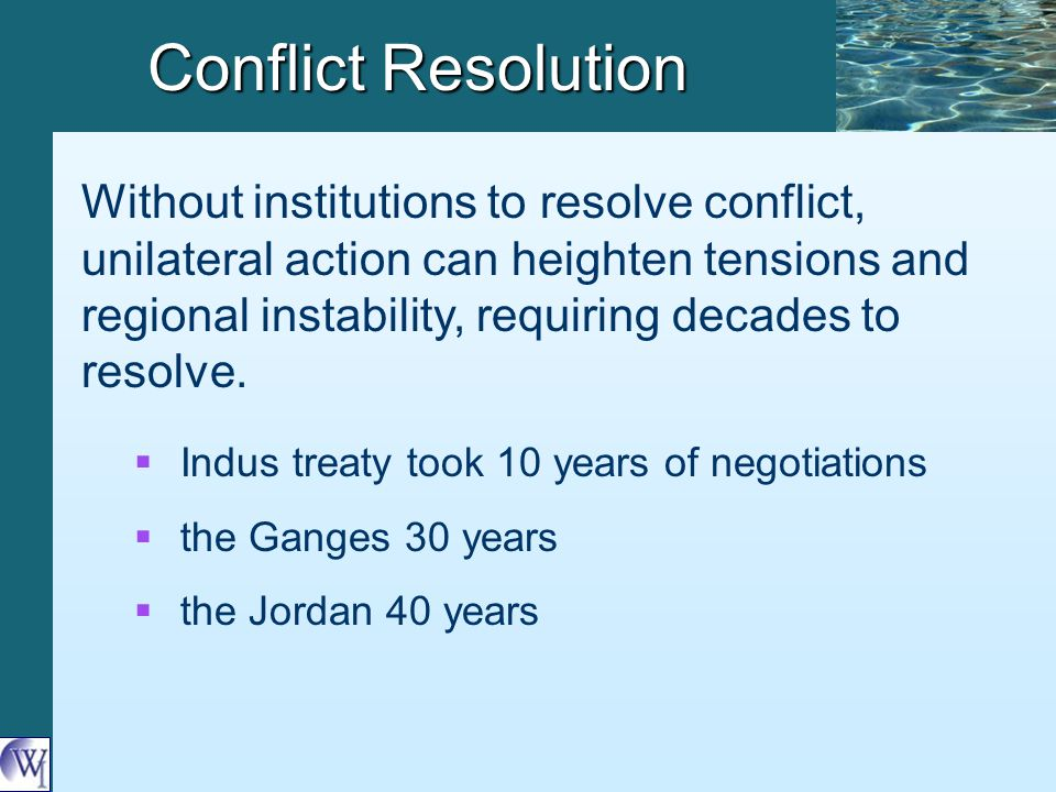Conflict Resolution Without institutions to resolve conflict, unilateral action can heighten tensions and regional instability, requiring decades to resolve.