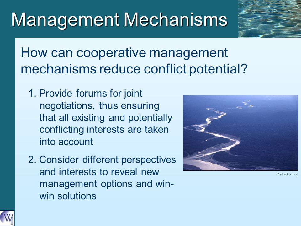 Management Mechanisms 1. Provide forums for joint negotiations, thus ensuring that all existing and potentially conflicting interests are taken into a