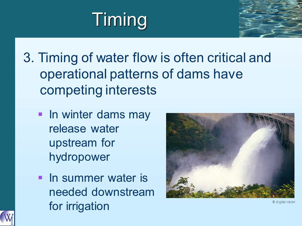 Timing 3. Timing of water flow is often critical and operational patterns of dams have competing interests   In winter dams may release water upstre