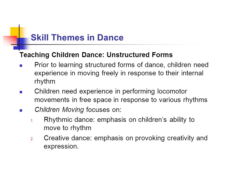 Skill Themes in Dance Teaching Children Dance: Unstructured Forms Prior to learning structured forms of dance, children need experience in moving free
