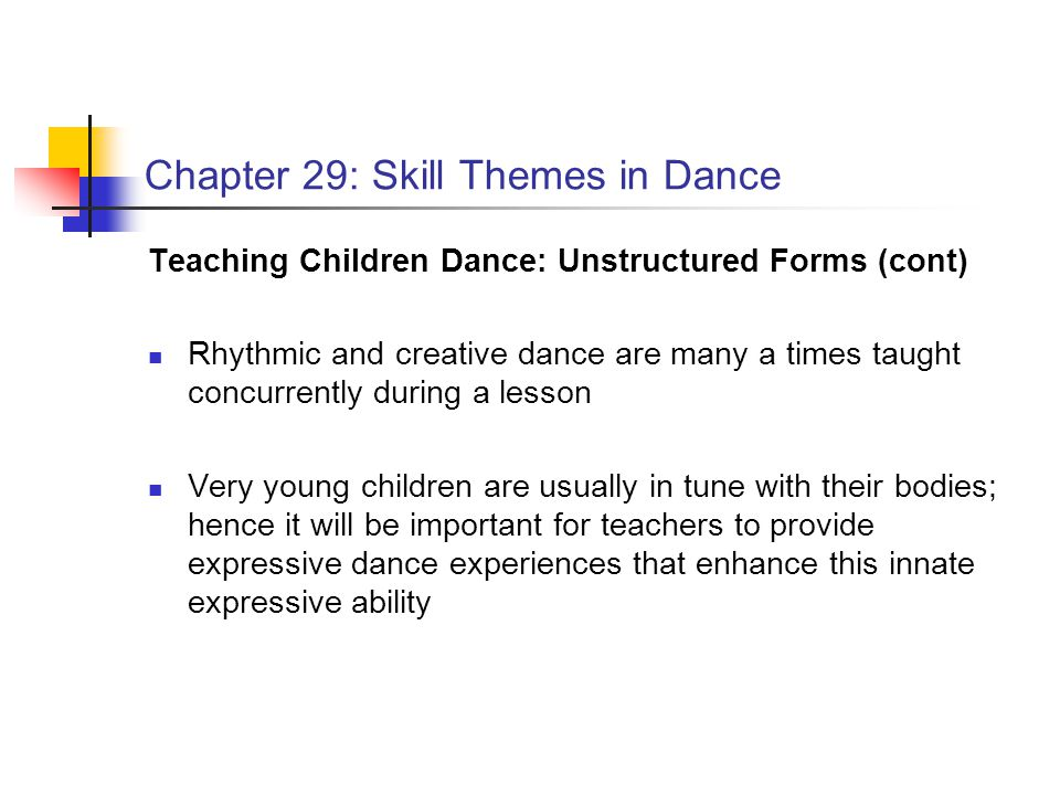 Chapter 29: Skill Themes in Dance Teaching Children Dance: Unstructured Forms (cont) Rhythmic and creative dance are many a times taught concurrently