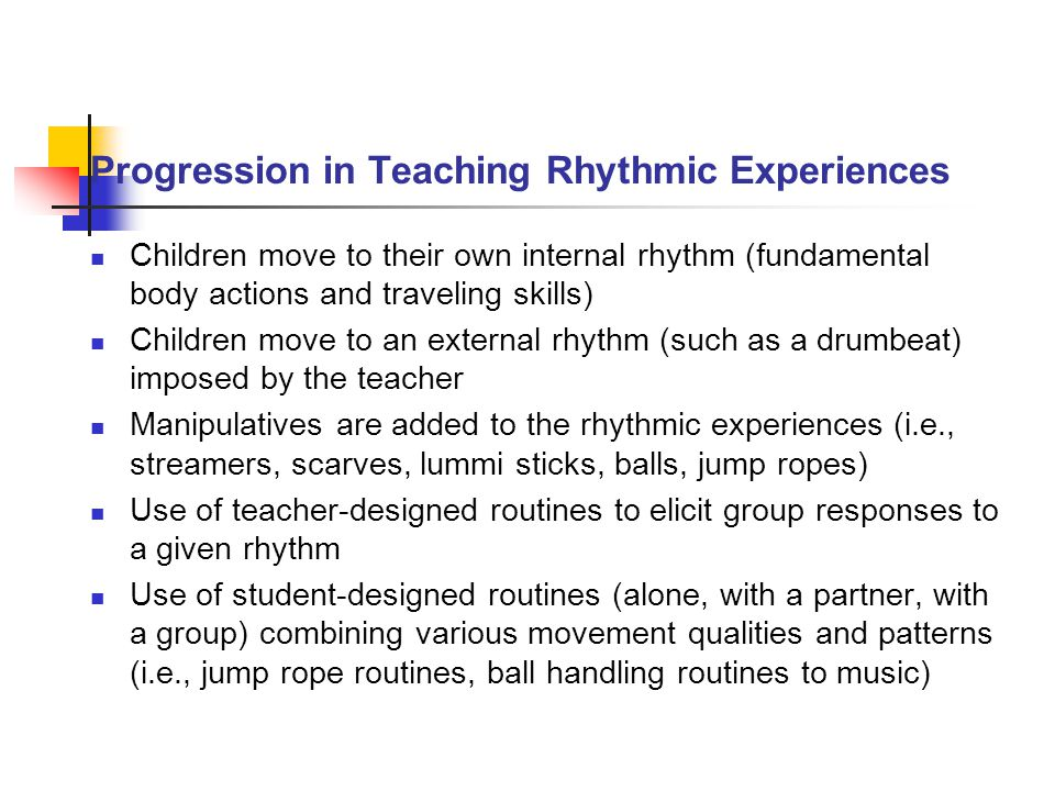 Progression in Teaching Rhythmic Experiences Children move to their own internal rhythm (fundamental body actions and traveling skills) Children move