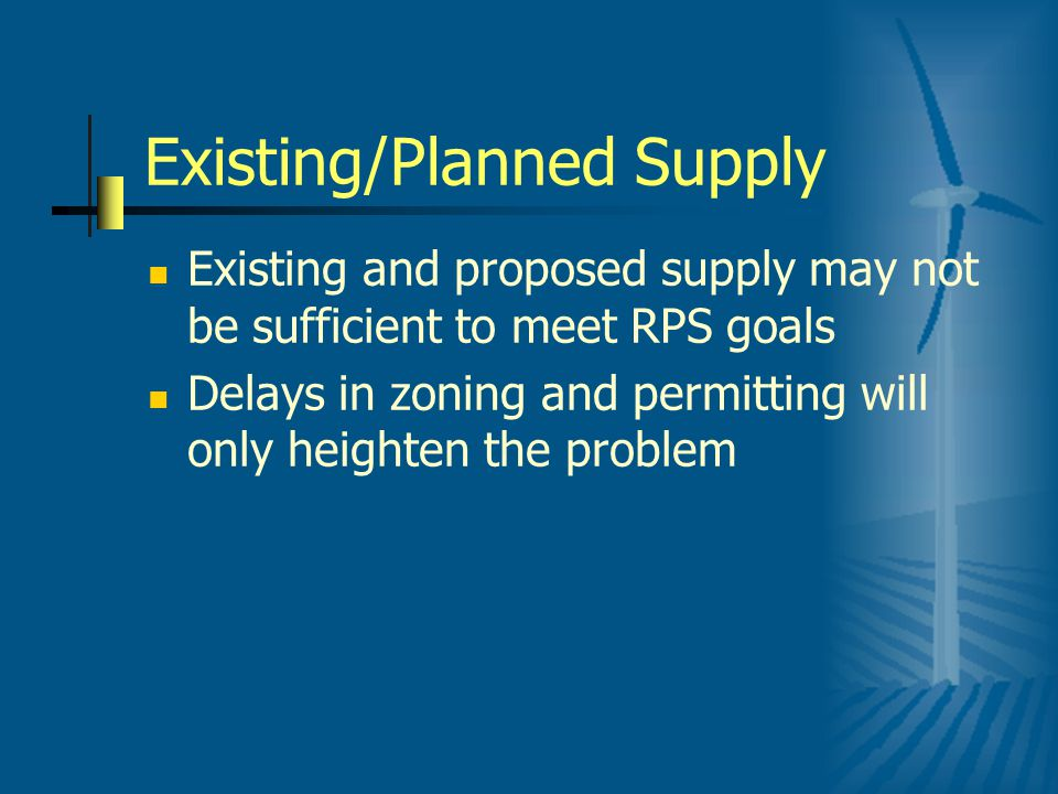 Existing/Planned Supply Existing and proposed supply may not be sufficient to meet RPS goals Delays in zoning and permitting will only heighten the problem