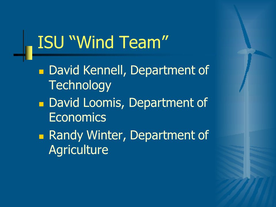 ISU Wind Team David Kennell, Department of Technology David Loomis, Department of Economics Randy Winter, Department of Agriculture