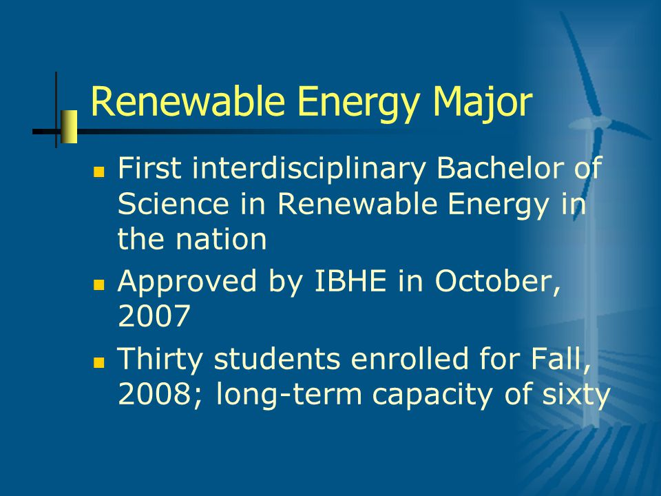 Renewable Energy Major First interdisciplinary Bachelor of Science in Renewable Energy in the nation Approved by IBHE in October, 2007 Thirty students enrolled for Fall, 2008; long-term capacity of sixty