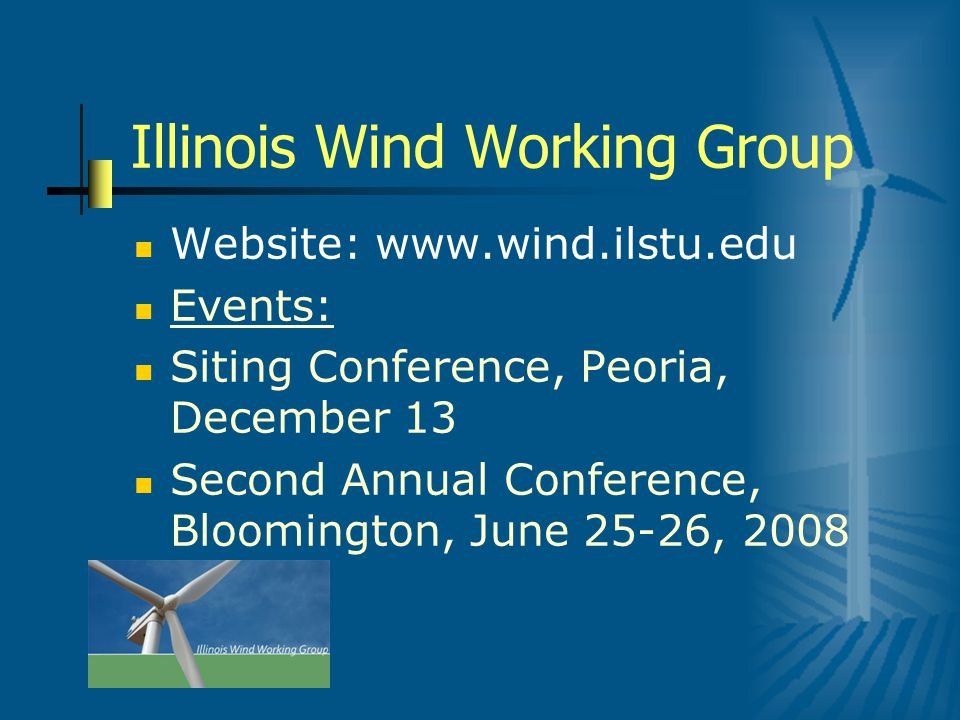Illinois Wind Working Group Website: www.wind.ilstu.edu Events: Siting Conference, Peoria, December 13 Second Annual Conference, Bloomington, June 25-26, 2008