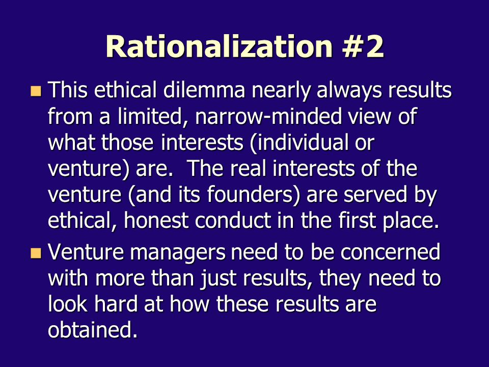 This ethical dilemma nearly always results from a limited, narrow-minded view of what those interests (individual or venture) are.