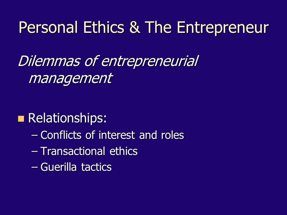 Personal Ethics & The Entrepreneur Dilemmas of entrepreneurial management Relationships: Relationships: –Conflicts of interest and roles –Transactional ethics –Guerilla tactics