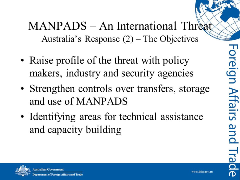 MANPADS – An International Threat Australia's Response (2) – The Objectives Raise profile of the threat with policy makers, industry and security agen