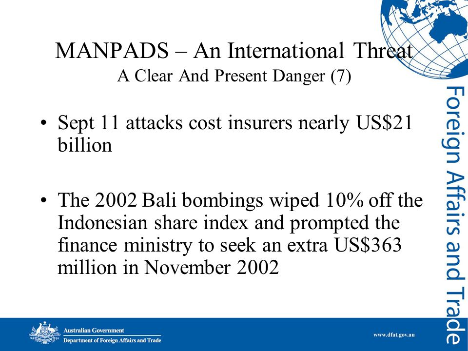 MANPADS – An International Threat A Clear And Present Danger (7) Sept 11 attacks cost insurers nearly US$21 billion The 2002 Bali bombings wiped 10% o