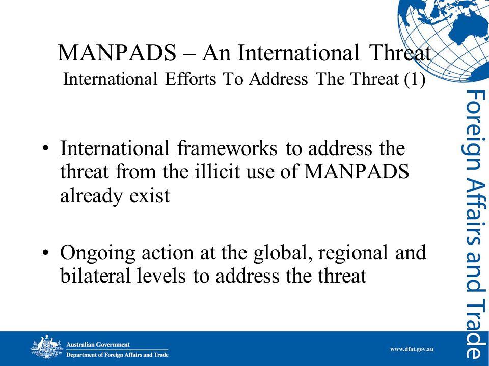 MANPADS – An International Threat International Efforts To Address The Threat (1) International frameworks to address the threat from the illicit use