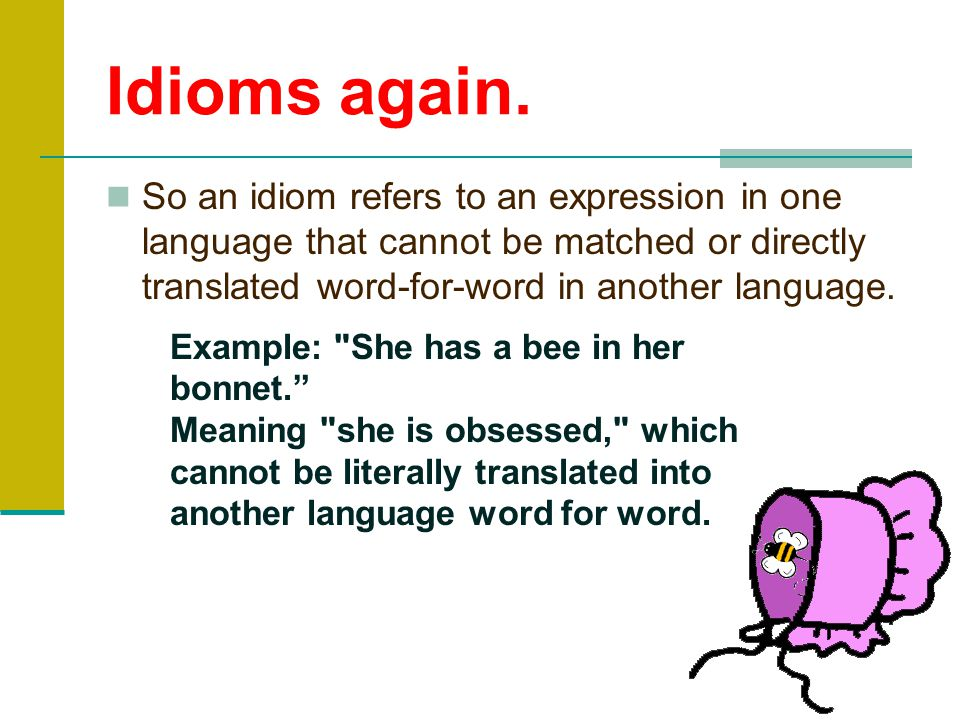 Idioms An idiom is a phrase whose meaning cannot be figured out from the literal definition, but refers instead to a figurative meaning that is known