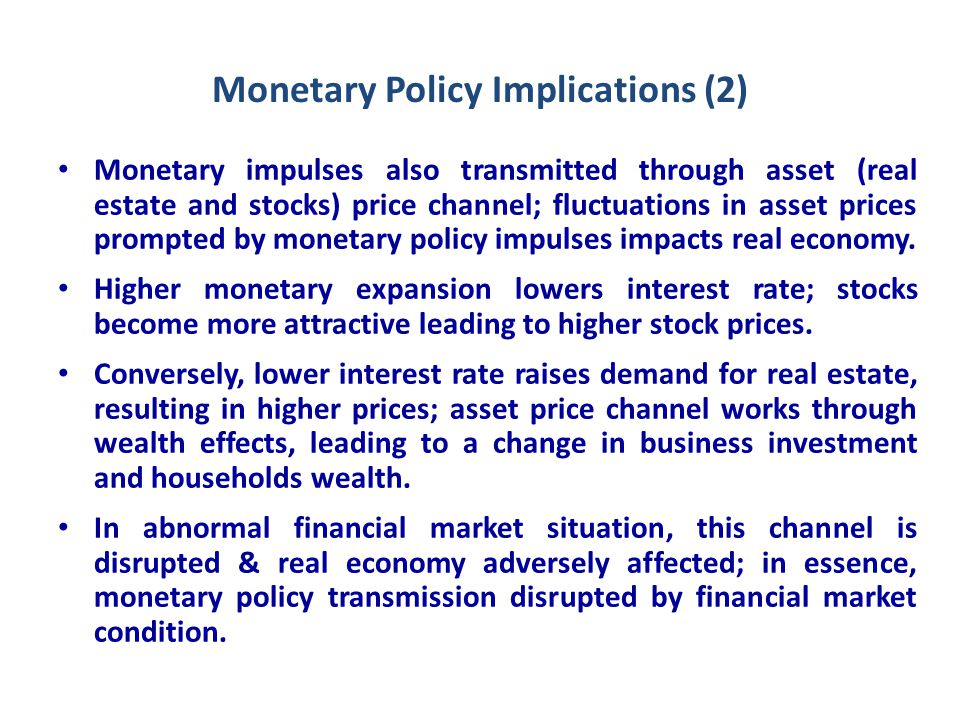 Monetary Policy Implications (2) Monetary impulses also transmitted through asset (real estate and stocks) price channel; fluctuations in asset prices prompted by monetary policy impulses impacts real economy.