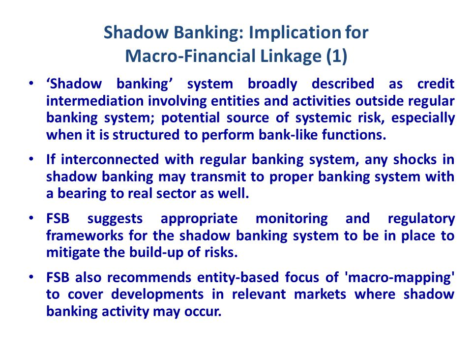 Shadow Banking: Implication for Macro-Financial Linkage (1) 'Shadow banking' system broadly described as credit intermediation involving entities and activities outside regular banking system; potential source of systemic risk, especially when it is structured to perform bank-like functions.
