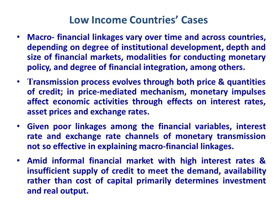 Low Income Countries' Cases Macro- financial linkages vary over time and across countries, depending on degree of institutional development, depth and size of financial markets, modalities for conducting monetary policy, and degree of financial integration, among others.
