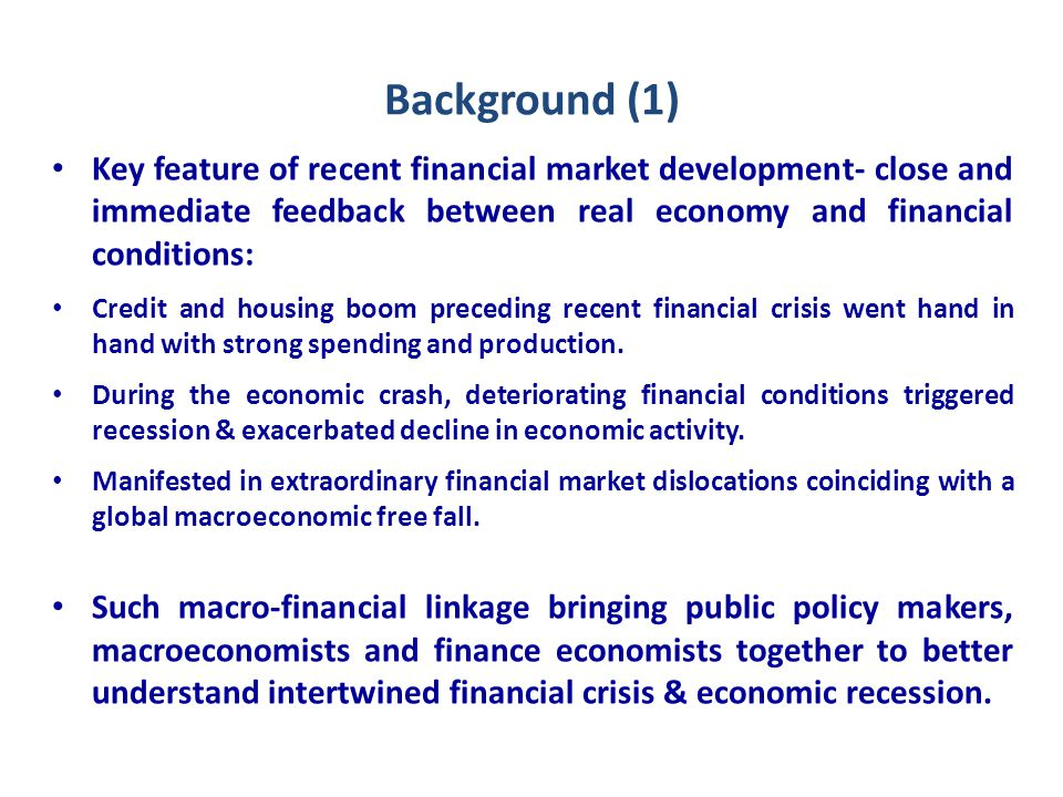 Background (1) Key feature of recent financial market development- close and immediate feedback between real economy and financial conditions: Credit and housing boom preceding recent financial crisis went hand in hand with strong spending and production.