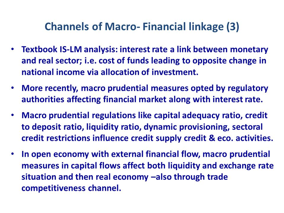 Channels of Macro- Financial linkage (3) Textbook IS-LM analysis: interest rate a link between monetary and real sector; i.e.