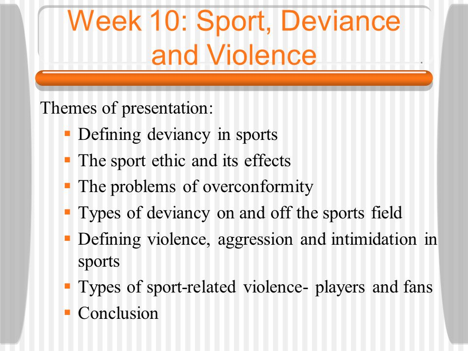 Week 10: Sport, Deviance and Violence Themes of presentation:  Defining deviancy in sports  The sport ethic and its effects  The problems of overconformity  Types of deviancy on and off the sports field  Defining violence, aggression and intimidation in sports  Types of sport-related violence- players and fans  Conclusion