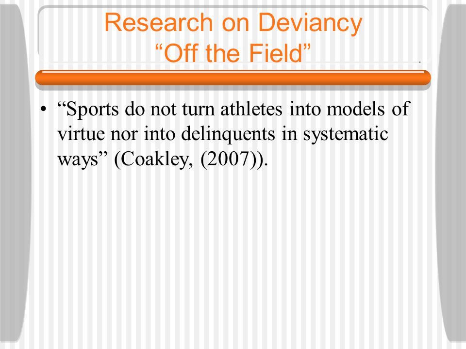 Research on Deviancy Off the Field Sports do not turn athletes into models of virtue nor into delinquents in systematic ways (Coakley, (2007)).