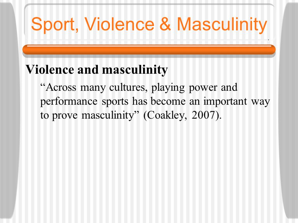 """Sport, Violence & Masculinity Violence and masculinity """"Across many cultures, playing power and performance sports has become an important way to prov"""