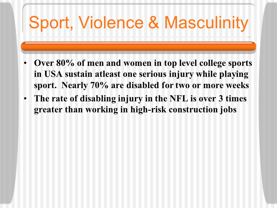 Sport, Violence & Masculinity Over 80% of men and women in top level college sports in USA sustain atleast one serious injury while playing sport.