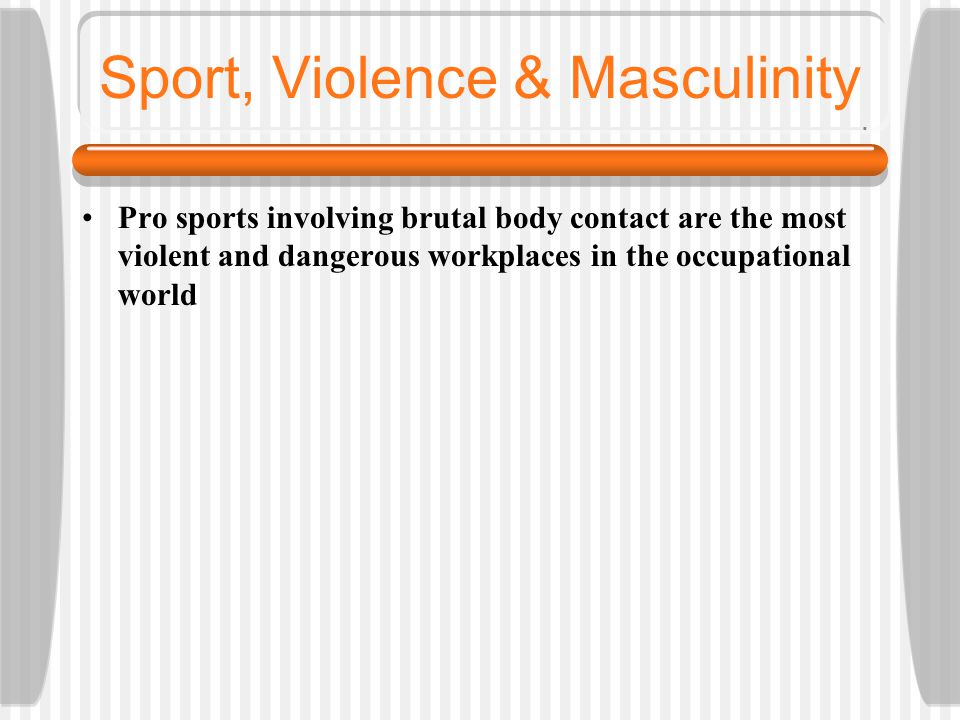Sport, Violence & Masculinity Pro sports involving brutal body contact are the most violent and dangerous workplaces in the occupational world