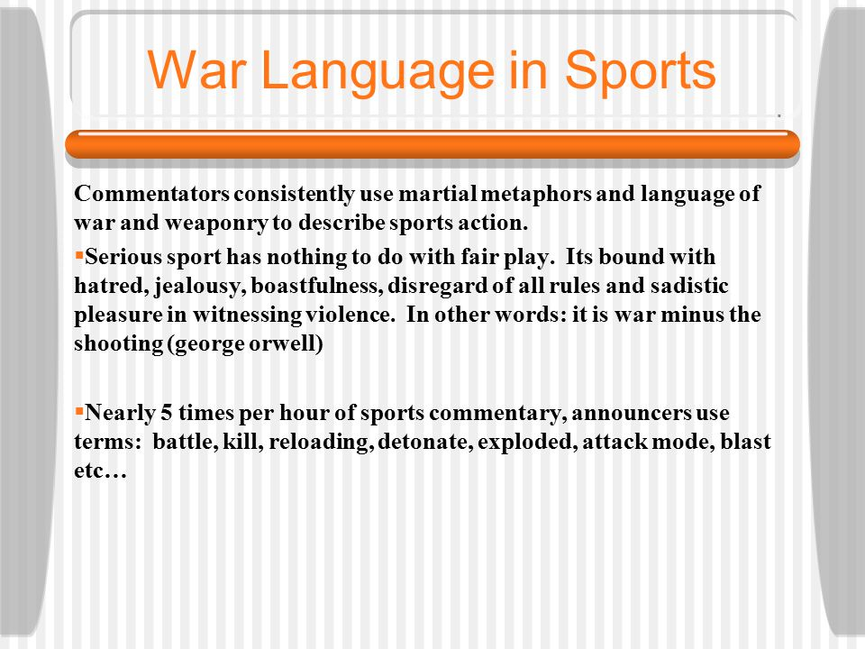 War Language in Sports Commentators consistently use martial metaphors and language of war and weaponry to describe sports action.  Serious sport has