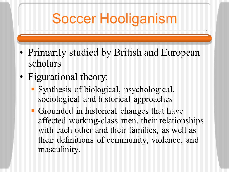 Soccer Hooliganism Primarily studied by British and European scholars Figurational theory:  Synthesis of biological, psychological, sociological and