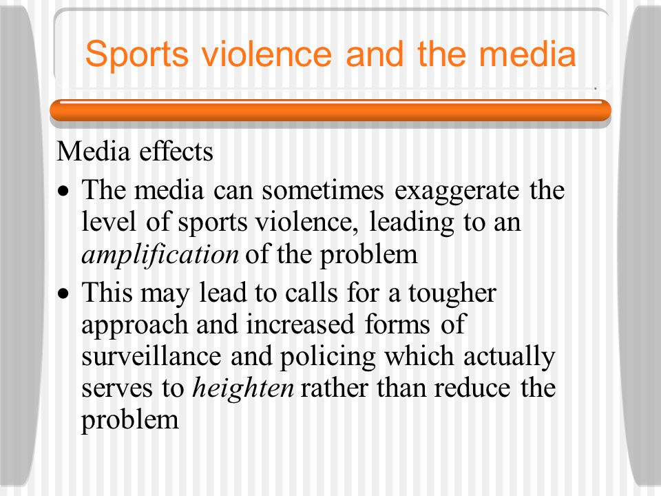 Sports violence and the media Media effects  The media can sometimes exaggerate the level of sports violence, leading to an amplification of the problem  This may lead to calls for a tougher approach and increased forms of surveillance and policing which actually serves to heighten rather than reduce the problem
