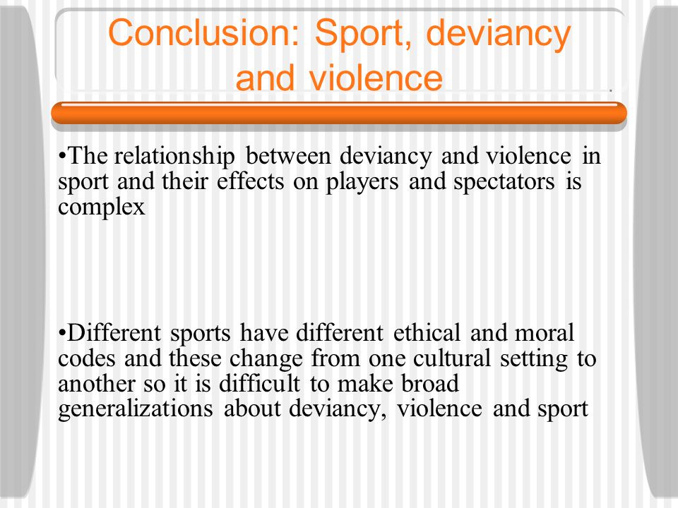Conclusion: Sport, deviancy and violence The relationship between deviancy and violence in sport and their effects on players and spectators is comple