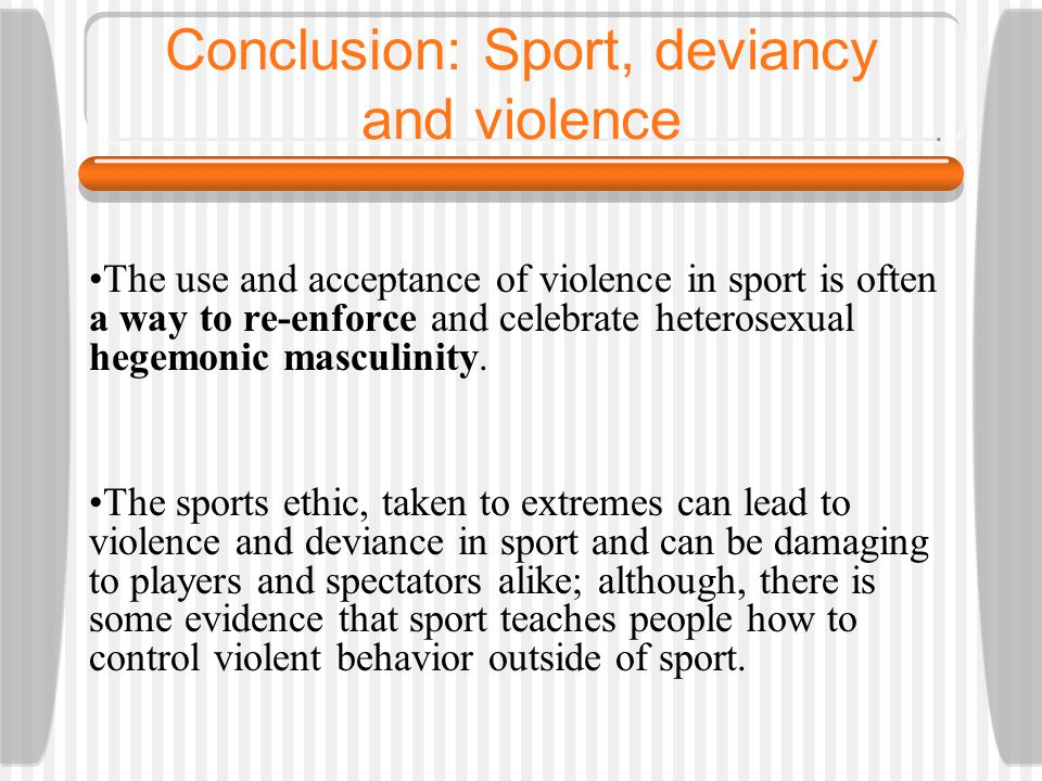 Conclusion: Sport, deviancy and violence The use and acceptance of violence in sport is often a way to re-enforce and celebrate heterosexual hegemonic masculinity.