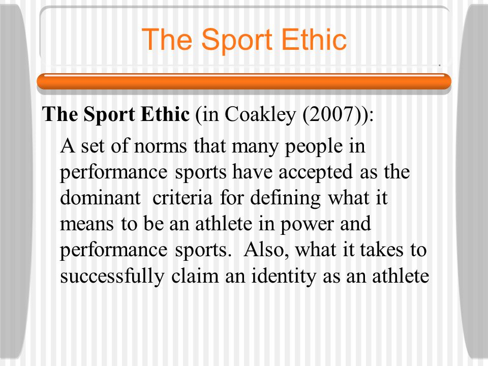 The Sport Ethic The Sport Ethic (in Coakley (2007)): A set of norms that many people in performance sports have accepted as the dominant criteria for defining what it means to be an athlete in power and performance sports.