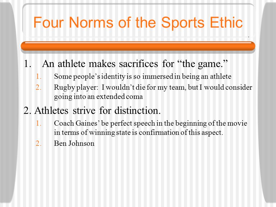 Four Norms of the Sports Ethic 1.An athlete makes sacrifices for the game. 1.Some people's identity is so immersed in being an athlete 2.Rugby player: I wouldn't die for my team, but I would consider going into an extended coma 2.