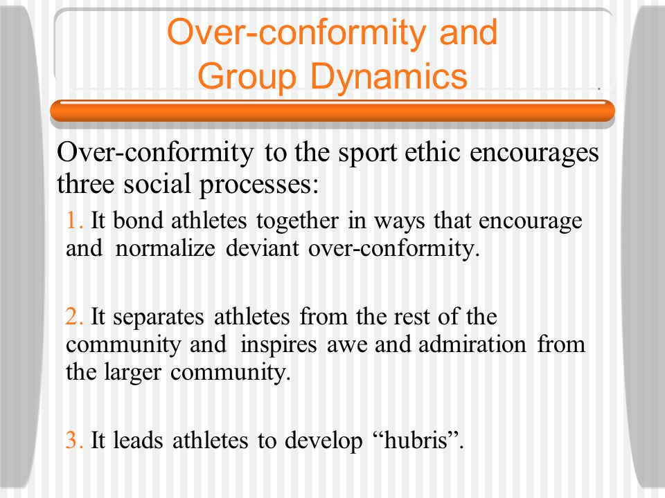 Over-conformity and Group Dynamics Over-conformity to the sport ethic encourages three social processes: 1. It bond athletes together in ways that enc