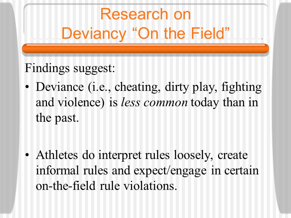 """Research on Deviancy """"On the Field"""" Findings suggest: Deviance (i.e., cheating, dirty play, fighting and violence) is less common today than in the pa"""