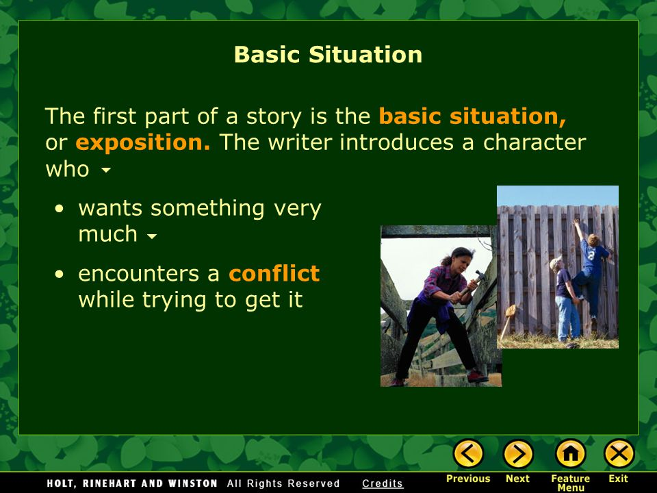 wants something very much The first part of a story is the basic situation, or exposition. The writer introduces a character who encounters a conflict