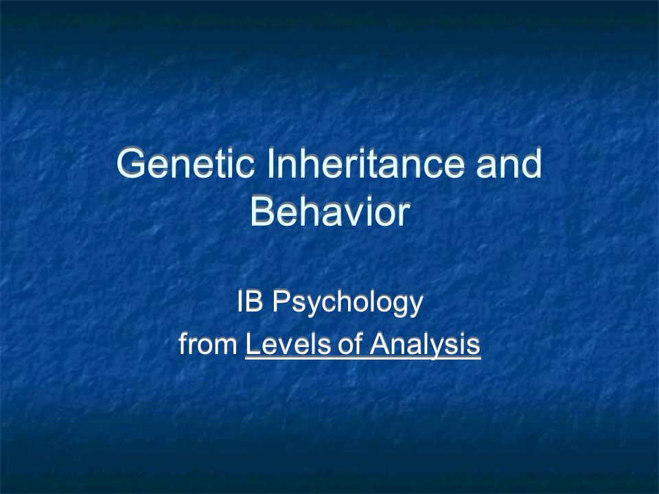 Genetic Inheritance and Behavior IB Psychology from Levels of Analysis IB Psychology from Levels of Analysis