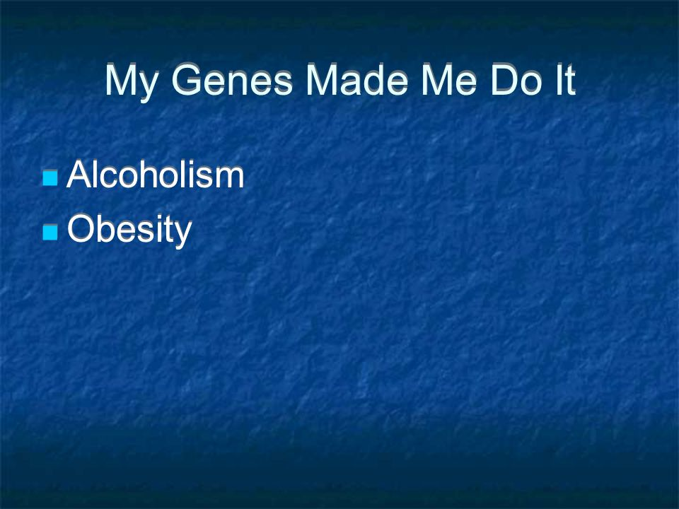 My Genes Made Me Do It Alcoholism Obesity Alcoholism Obesity