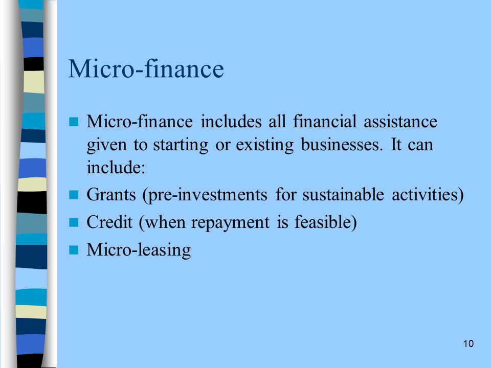 10 Micro-finance Micro-finance includes all financial assistance given to starting or existing businesses.