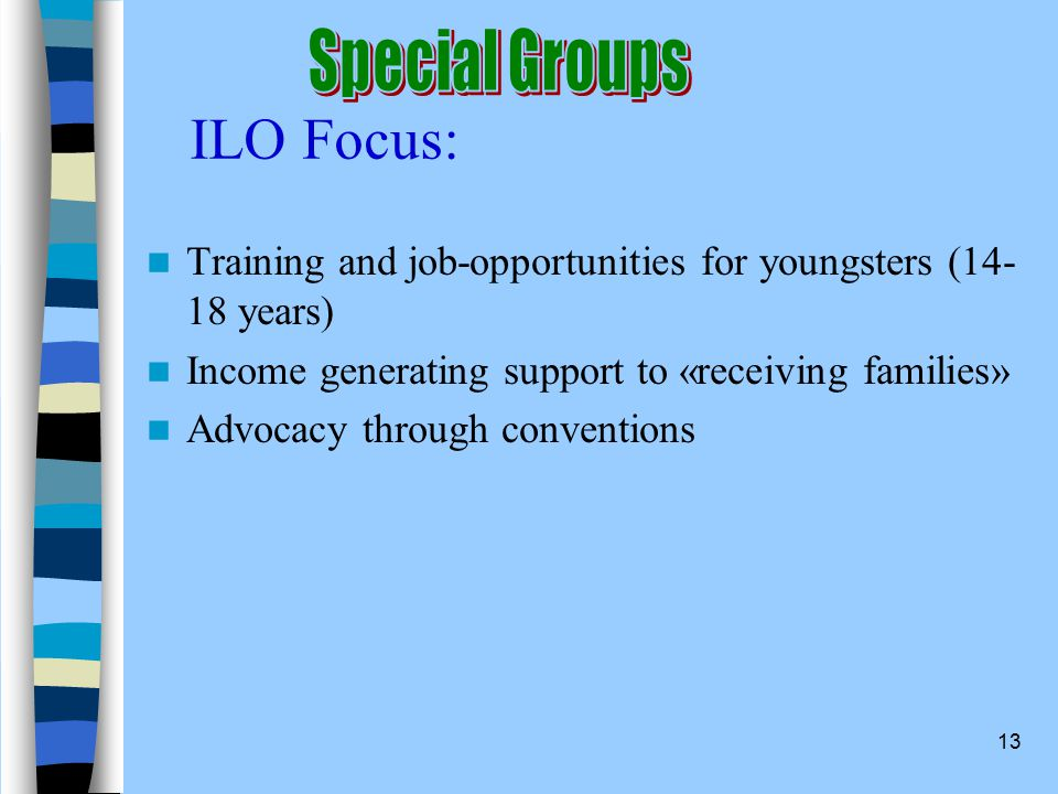 13 ILO Focus: Training and job-opportunities for youngsters (14- 18 years) Income generating support to «receiving families» Advocacy through conventions