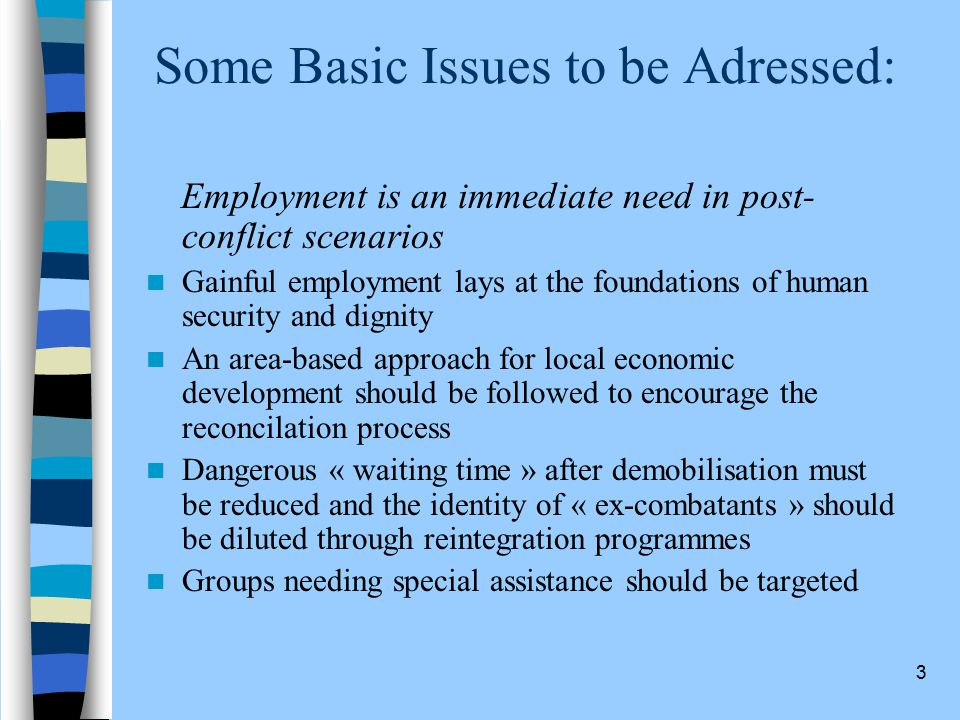 3 Some Basic Issues to be Adressed: Employment is an immediate need in post- conflict scenarios Gainful employment lays at the foundations of human security and dignity An area-based approach for local economic development should be followed to encourage the reconcilation process Dangerous « waiting time » after demobilisation must be reduced and the identity of « ex-combatants » should be diluted through reintegration programmes Groups needing special assistance should be targeted