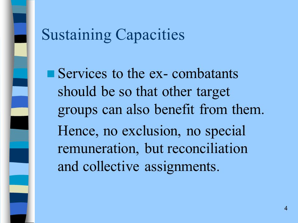 4 Sustaining Capacities Services to the ex- combatants should be so that other target groups can also benefit from them.