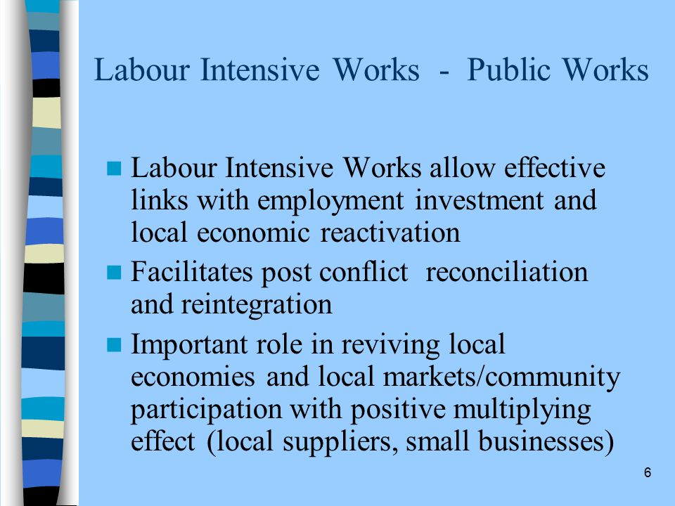 6 Labour Intensive Works - Public Works Labour Intensive Works allow effective links with employment investment and local economic reactivation Facilitates post conflict reconciliation and reintegration Important role in reviving local economies and local markets/community participation with positive multiplying effect (local suppliers, small businesses)