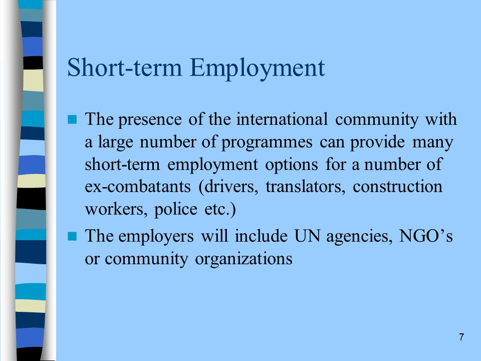 7 Short-term Employment The presence of the international community with a large number of programmes can provide many short-term employment options for a number of ex-combatants (drivers, translators, construction workers, police etc.) The employers will include UN agencies, NGO's or community organizations