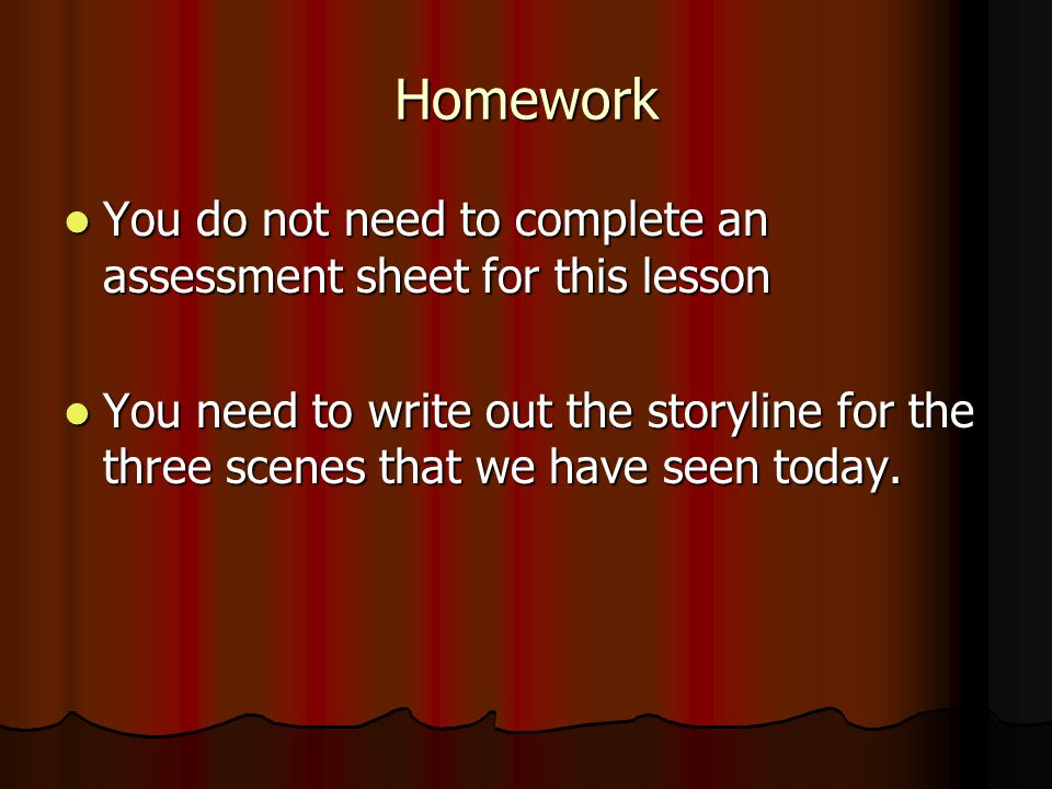 Homework You do not need to complete an assessment sheet for this lesson You do not need to complete an assessment sheet for this lesson You need to write out the storyline for the three scenes that we have seen today.