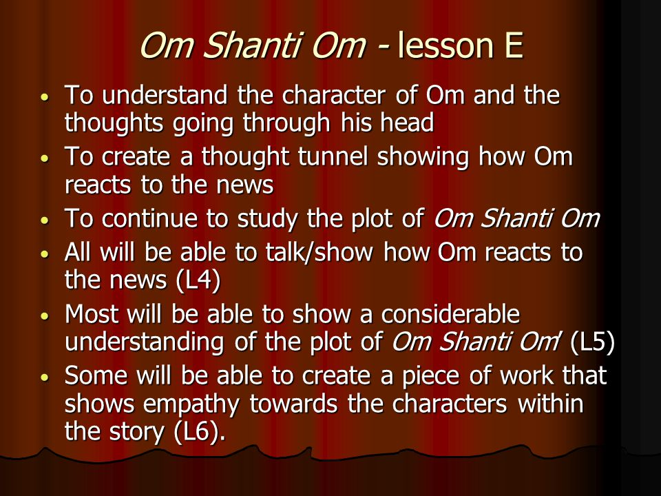 Om Shanti Om - lesson E To understand the character of Om and the thoughts going through his head To understand the character of Om and the thoughts going through his head To create a thought tunnel showing how Om reacts to the news To create a thought tunnel showing how Om reacts to the news To continue to study the plot of Om Shanti Om To continue to study the plot of Om Shanti Om All will be able to talk/show how Om reacts to the news (L4) All will be able to talk/show how Om reacts to the news (L4) Most will be able to show a considerable understanding of the plot of Om Shanti Om' (L5) Most will be able to show a considerable understanding of the plot of Om Shanti Om' (L5) Some will be able to create a piece of work that shows empathy towards the characters within the story (L6).