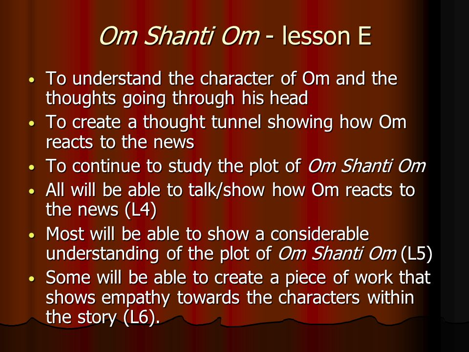 Om Shanti Om - lesson E To understand the character of Om and the thoughts going through his head To understand the character of Om and the thoughts going through his head To create a thought tunnel showing how Om reacts to the news To create a thought tunnel showing how Om reacts to the news To continue to study the plot of Om Shanti Om To continue to study the plot of Om Shanti Om All will be able to talk/show how Om reacts to the news (L4) All will be able to talk/show how Om reacts to the news (L4) Most will be able to show a considerable understanding of the plot of Om Shanti Om (L5) Most will be able to show a considerable understanding of the plot of Om Shanti Om (L5) Some will be able to create a piece of work that shows empathy towards the characters within the story (L6).