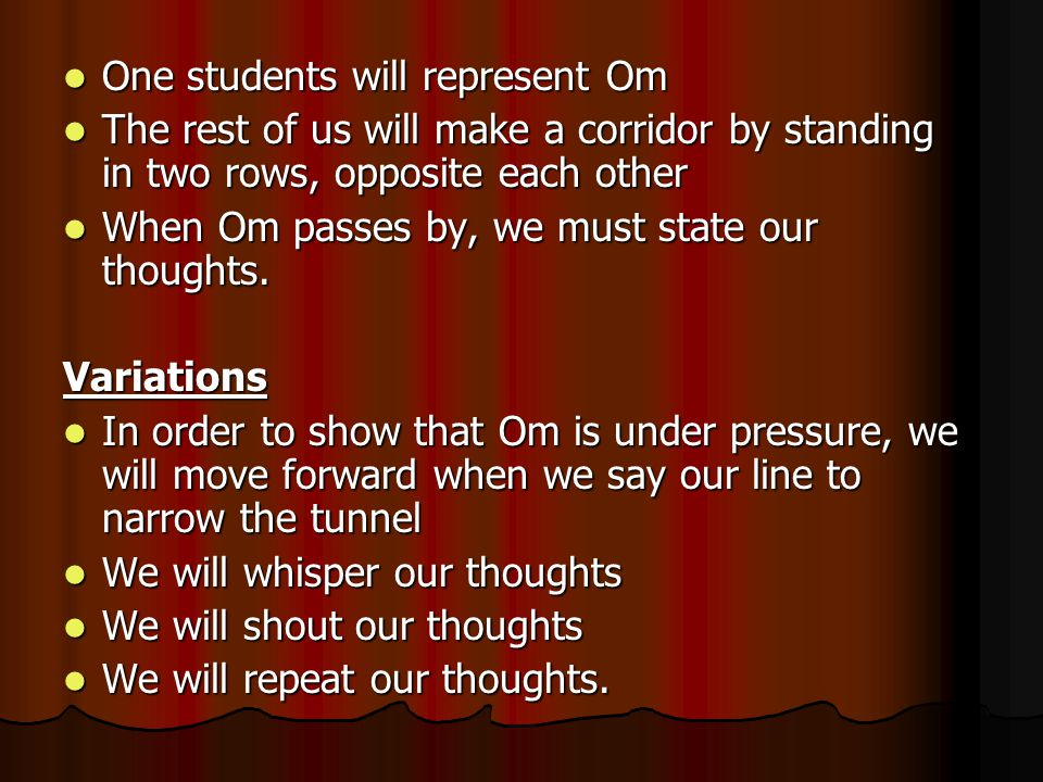 One students will represent Om One students will represent Om The rest of us will make a corridor by standing in two rows, opposite each other The rest of us will make a corridor by standing in two rows, opposite each other When Om passes by, we must state our thoughts.